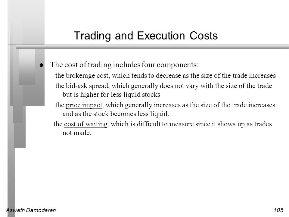 Aswath Damodaran105 Trading and Execution Costs l The cost of trading includes four components: the brokerage cost, which tends to decrease as the siz