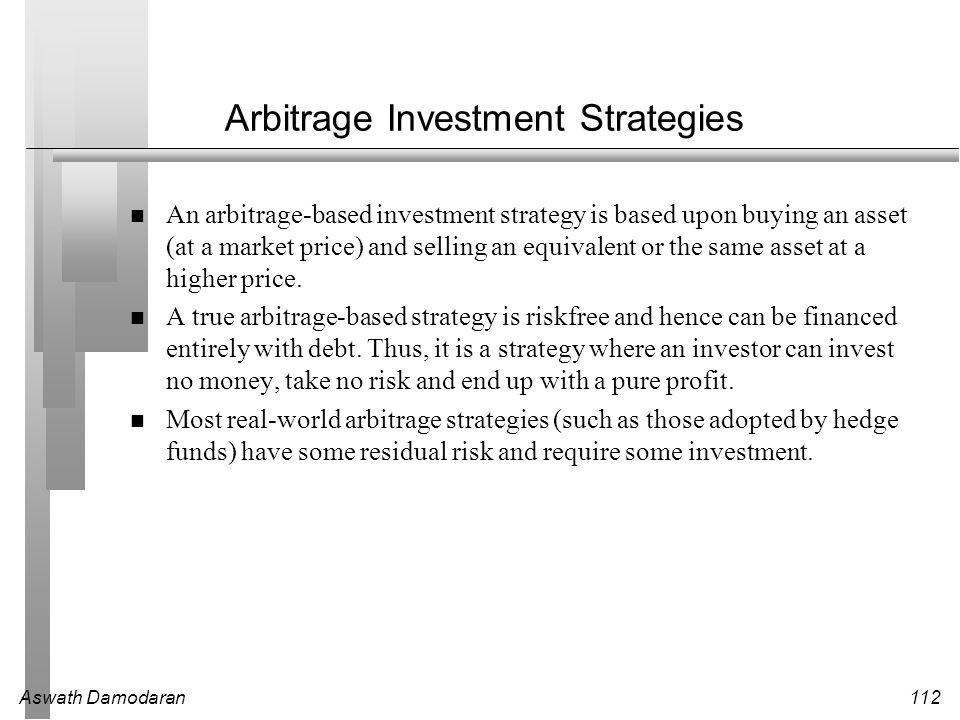 Aswath Damodaran112 Arbitrage Investment Strategies An arbitrage-based investment strategy is based upon buying an asset (at a market price) and selli