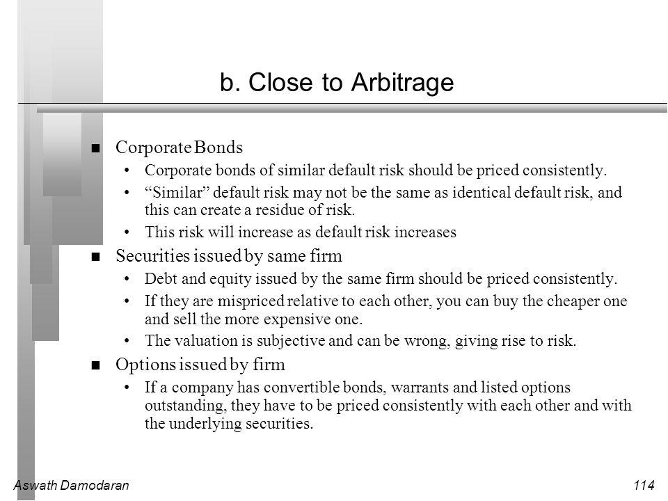 "Aswath Damodaran114 b. Close to Arbitrage Corporate Bonds Corporate bonds of similar default risk should be priced consistently. ""Similar"" default ris"