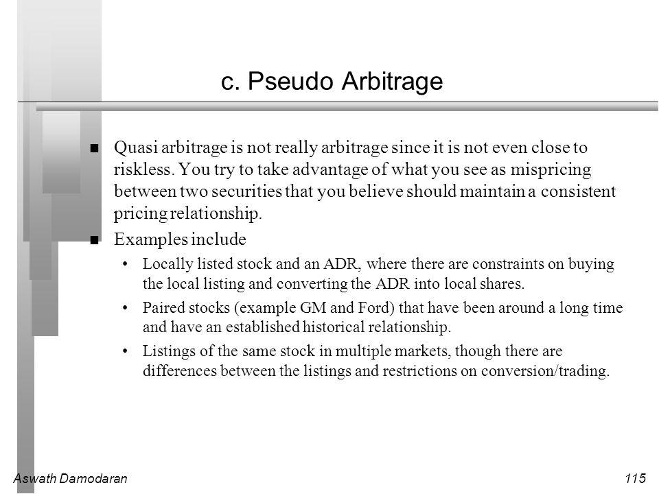 Aswath Damodaran115 c. Pseudo Arbitrage Quasi arbitrage is not really arbitrage since it is not even close to riskless. You try to take advantage of w