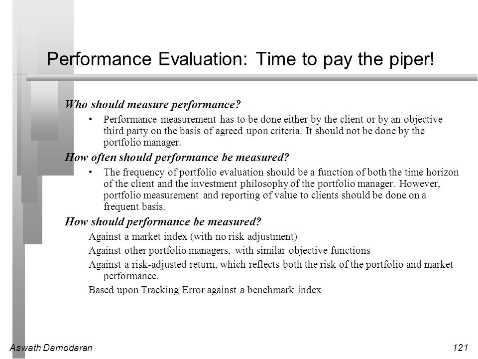 Aswath Damodaran121 Performance Evaluation: Time to pay the piper! Who should measure performance? Performance measurement has to be done either by th