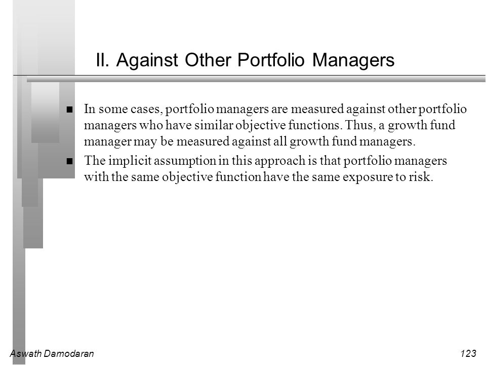 Aswath Damodaran123 II. Against Other Portfolio Managers In some cases, portfolio managers are measured against other portfolio managers who have simi