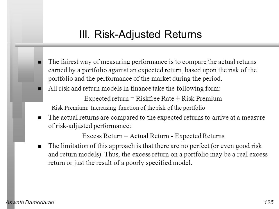 Aswath Damodaran125 III. Risk-Adjusted Returns The fairest way of measuring performance is to compare the actual returns earned by a portfolio against