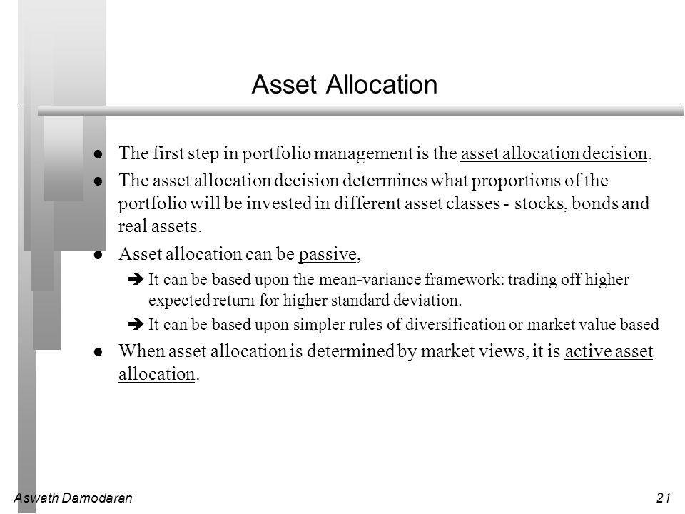 Aswath Damodaran21 Asset Allocation The first step in portfolio management is the asset allocation decision. The asset allocation decision determines