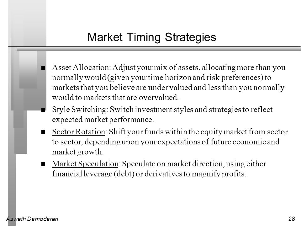 Aswath Damodaran28 Market Timing Strategies Asset Allocation: Adjust your mix of assets, allocating more than you normally would (given your time hori