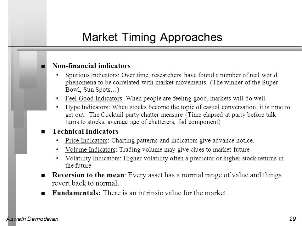 Aswath Damodaran29 Market Timing Approaches Non-financial indicators Spurious Indicators: Over time, researchers have found a number of real world phe
