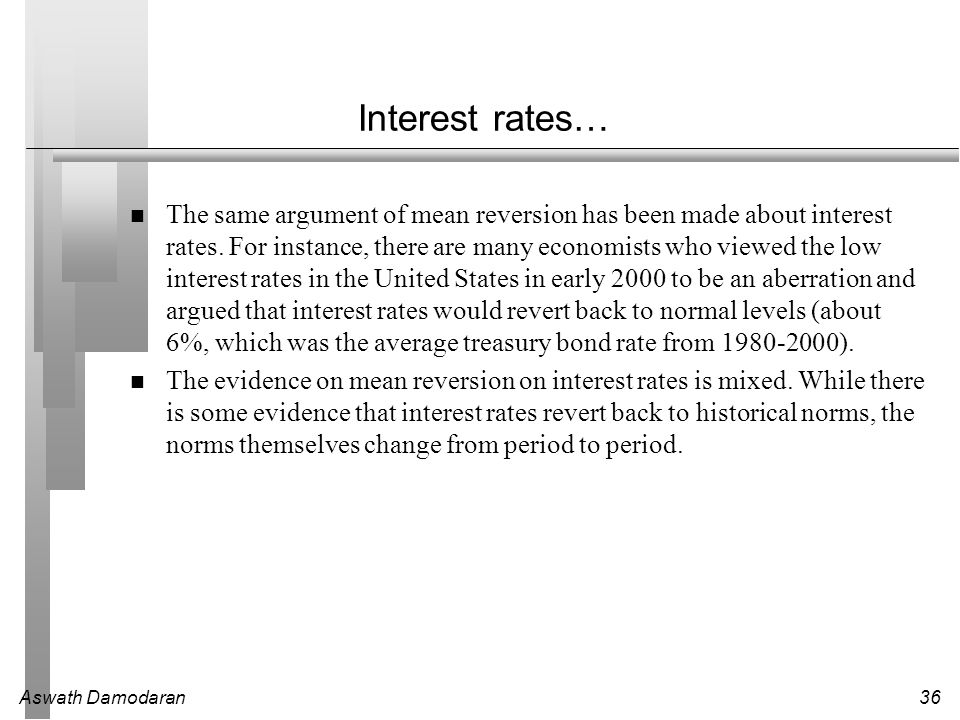 Aswath Damodaran36 Interest rates… The same argument of mean reversion has been made about interest rates. For instance, there are many economists who