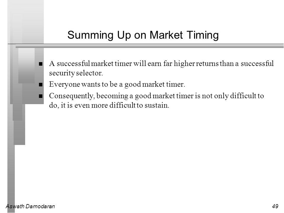 Aswath Damodaran49 Summing Up on Market Timing A successful market timer will earn far higher returns than a successful security selector. Everyone wa