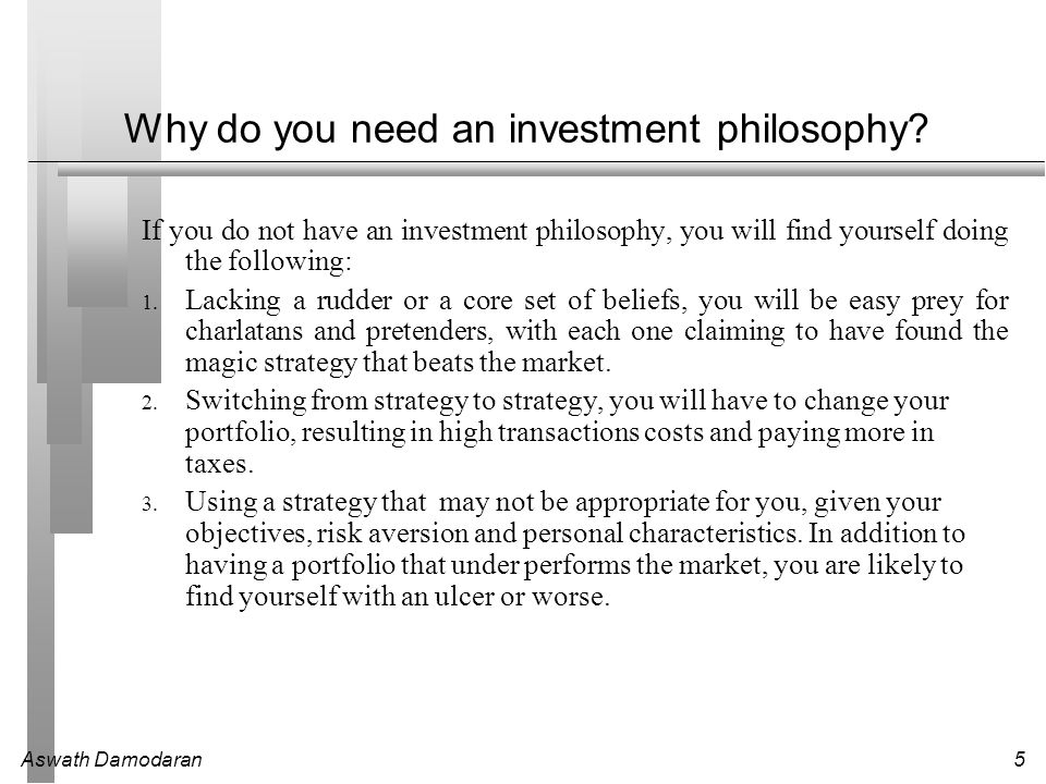 Aswath Damodaran5 Why do you need an investment philosophy? If you do not have an investment philosophy, you will find yourself doing the following: 1
