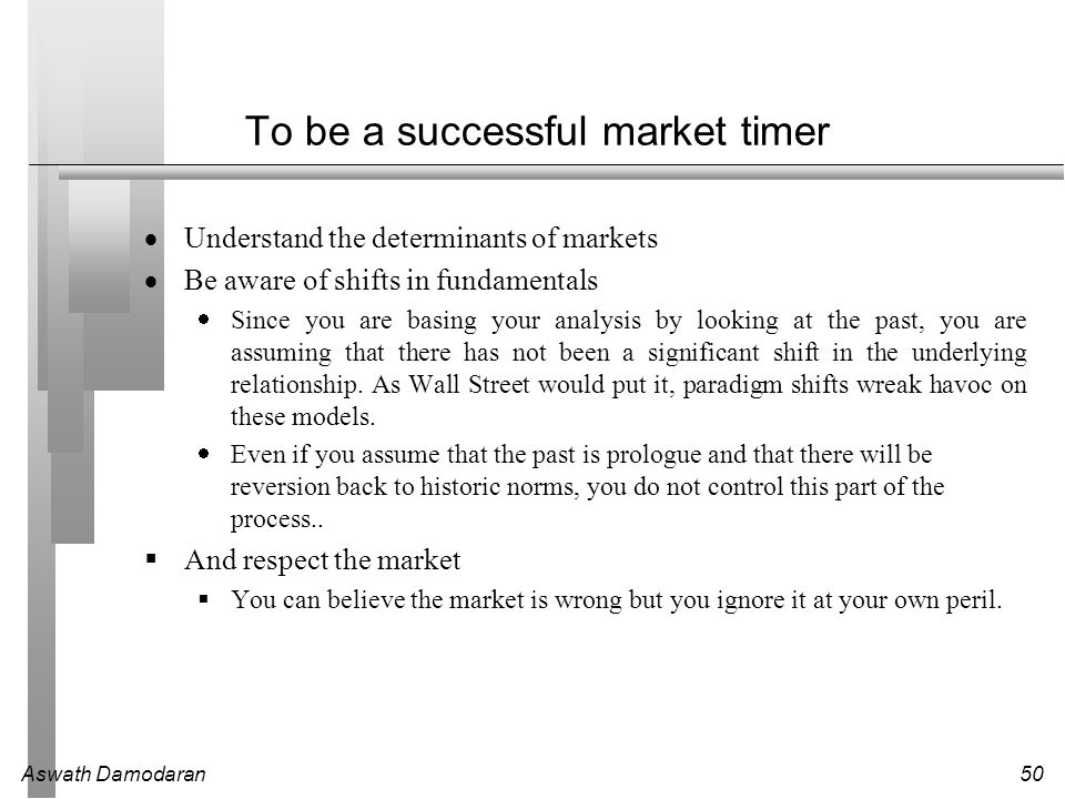 Aswath Damodaran50 To be a successful market timer  Understand the determinants of markets  Be aware of shifts in fundamentals  Since you are basin
