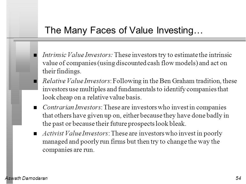 Aswath Damodaran54 The Many Faces of Value Investing… Intrinsic Value Investors: These investors try to estimate the intrinsic value of companies (usi