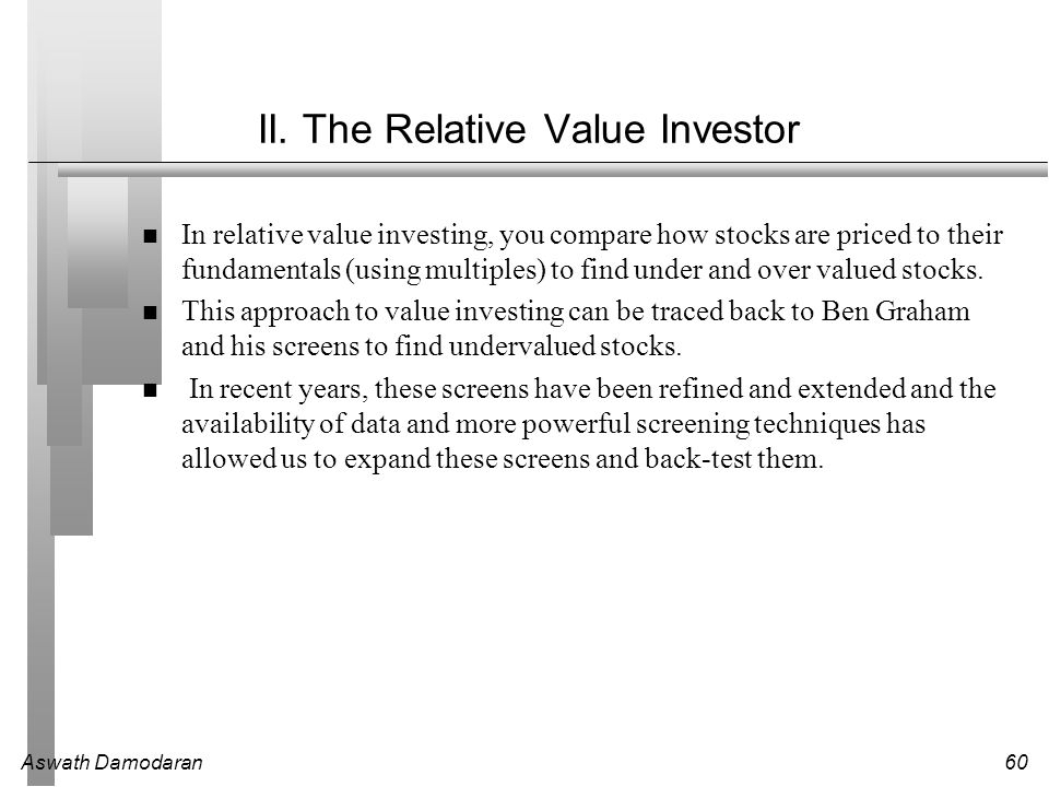 Aswath Damodaran60 II. The Relative Value Investor In relative value investing, you compare how stocks are priced to their fundamentals (using multipl