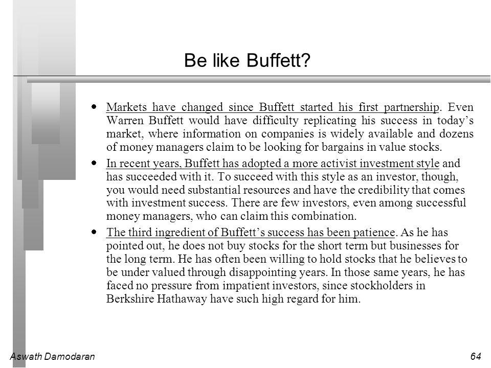 Aswath Damodaran64 Be like Buffett?  Markets have changed since Buffett started his first partnership. Even Warren Buffett would have difficulty repl