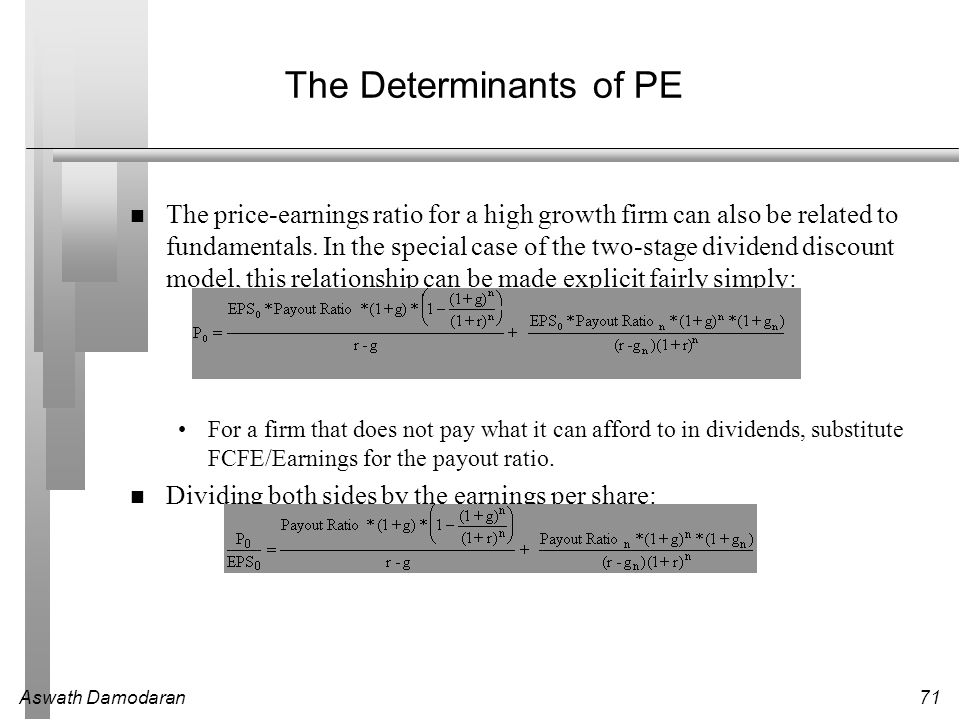 Aswath Damodaran71 The Determinants of PE The price-earnings ratio for a high growth firm can also be related to fundamentals. In the special case of