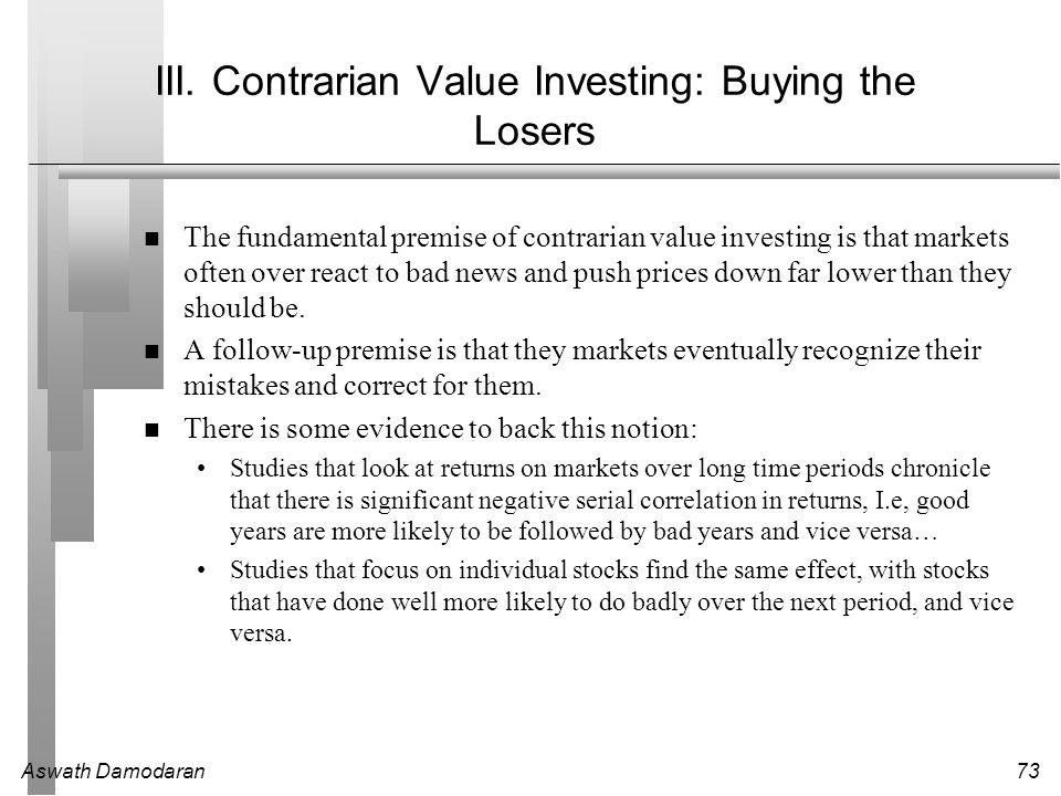 Aswath Damodaran73 III. Contrarian Value Investing: Buying the Losers The fundamental premise of contrarian value investing is that markets often over