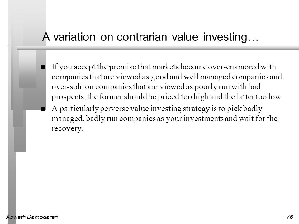 Aswath Damodaran76 A variation on contrarian value investing… If you accept the premise that markets become over-enamored with companies that are view