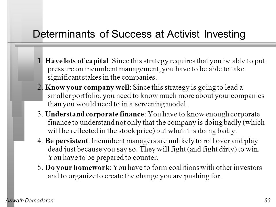 Aswath Damodaran83 Determinants of Success at Activist Investing 1. Have lots of capital: Since this strategy requires that you be able to put pressur