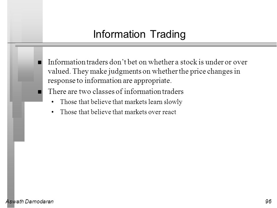 Aswath Damodaran96 Information Trading Information traders don't bet on whether a stock is under or over valued. They make judgments on whether the pr