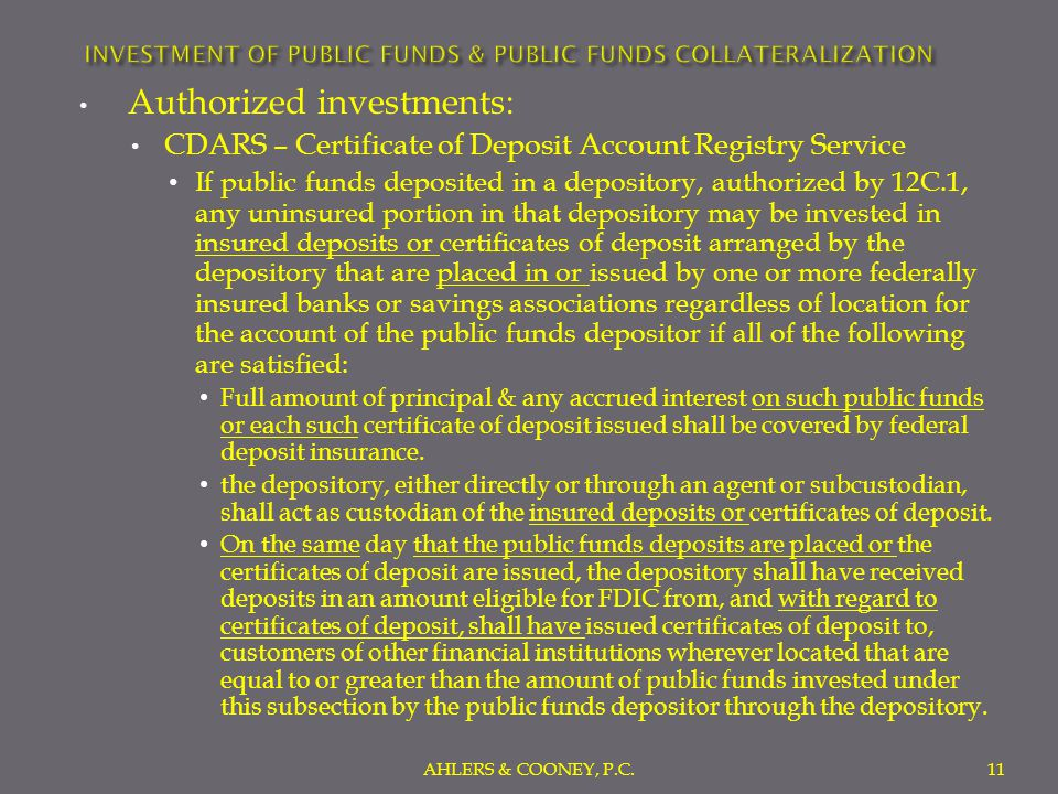 Authorized investments: CDARS – Certificate of Deposit Account Registry Service If public funds deposited in a depository, authorized by 12C.1, any uninsured portion in that depository may be invested in insured deposits or certificates of deposit arranged by the depository that are placed in or issued by one or more federally insured banks or savings associations regardless of location for the account of the public funds depositor if all of the following are satisfied: Full amount of principal & any accrued interest on such public funds or each such certificate of deposit issued shall be covered by federal deposit insurance.