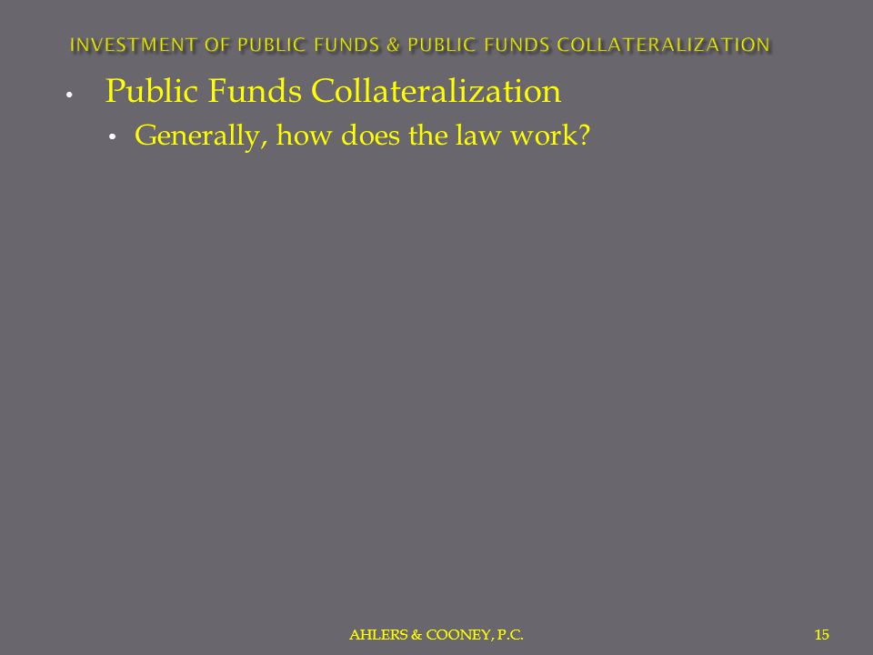 Public Funds Collateralization Generally, how does the law work? AHLERS & COONEY, P.C.15