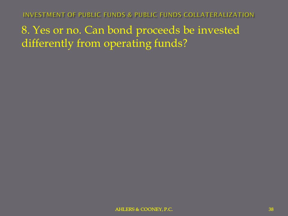 8. Yes or no. Can bond proceeds be invested differently from operating funds.