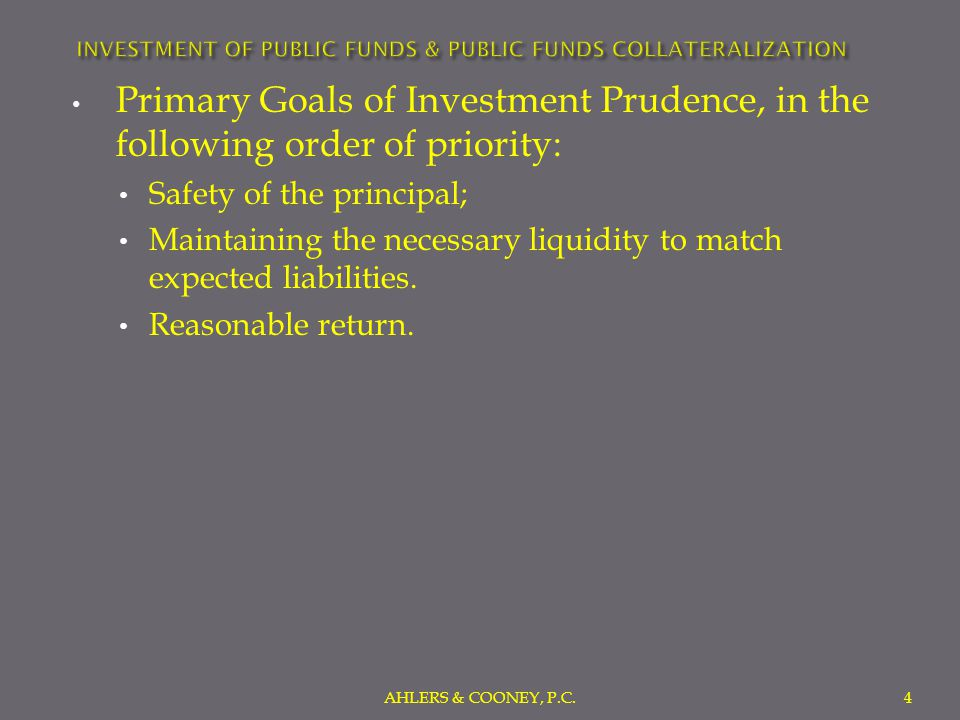Primary Goals of Investment Prudence, in the following order of priority: Safety of the principal; Maintaining the necessary liquidity to match expected liabilities.