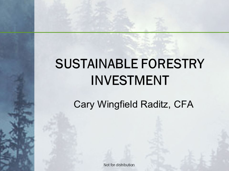 Not for distribution SUSTAINABLE FORESTRY INVESTMENT Cary Wingfield Raditz, CFA