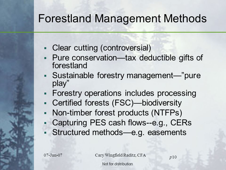 Not for distribution 07-Jun-07Cary Wingfield Raditz, CFA p10 Forestland Management Methods  Clear cutting (controversial)  Pure conservation—tax deductible gifts of forestland  Sustainable forestry management— pure play  Forestry operations includes processing  Certified forests (FSC)—biodiversity  Non-timber forest products (NTFPs)  Capturing PES cash flows--e.g., CERs  Structured methods—e.g.