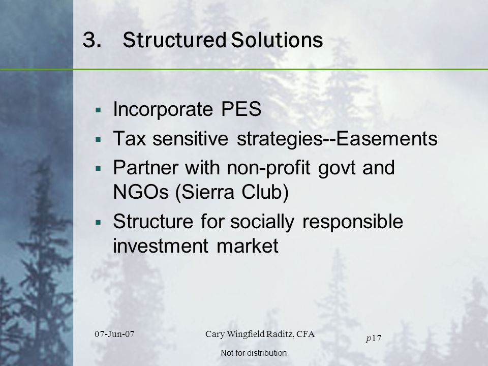 Not for distribution 07-Jun-07Cary Wingfield Raditz, CFA p17 3.Structured Solutions  Incorporate PES  Tax sensitive strategies--Easements  Partner with non-profit govt and NGOs (Sierra Club)  Structure for socially responsible investment market