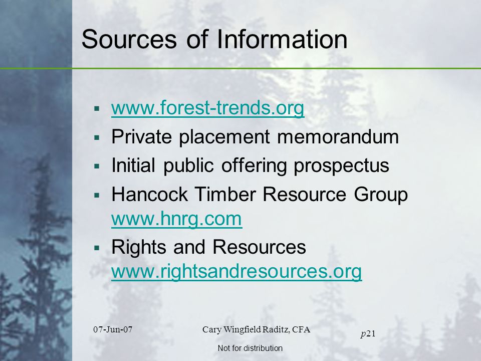 Not for distribution 07-Jun-07Cary Wingfield Raditz, CFA p21 Sources of Information  www.forest-trends.org www.forest-trends.org  Private placement memorandum  Initial public offering prospectus  Hancock Timber Resource Group www.hnrg.com www.hnrg.com  Rights and Resources www.rightsandresources.org www.rightsandresources.org
