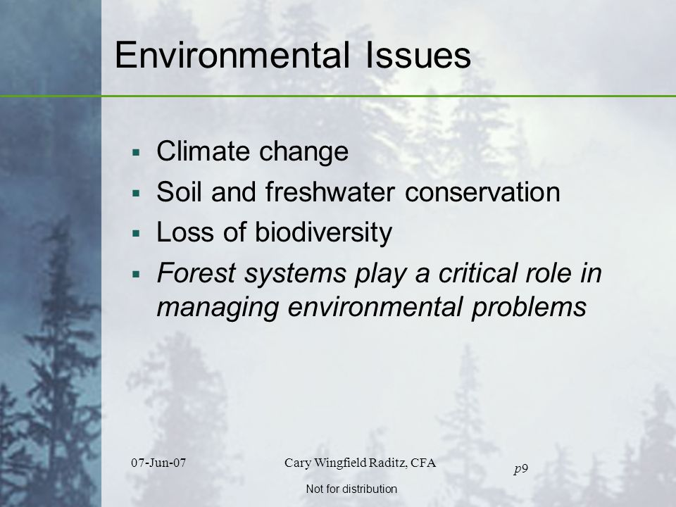 Not for distribution 07-Jun-07Cary Wingfield Raditz, CFA p9p9 Environmental Issues  Climate change  Soil and freshwater conservation  Loss of biodiversity  Forest systems play a critical role in managing environmental problems