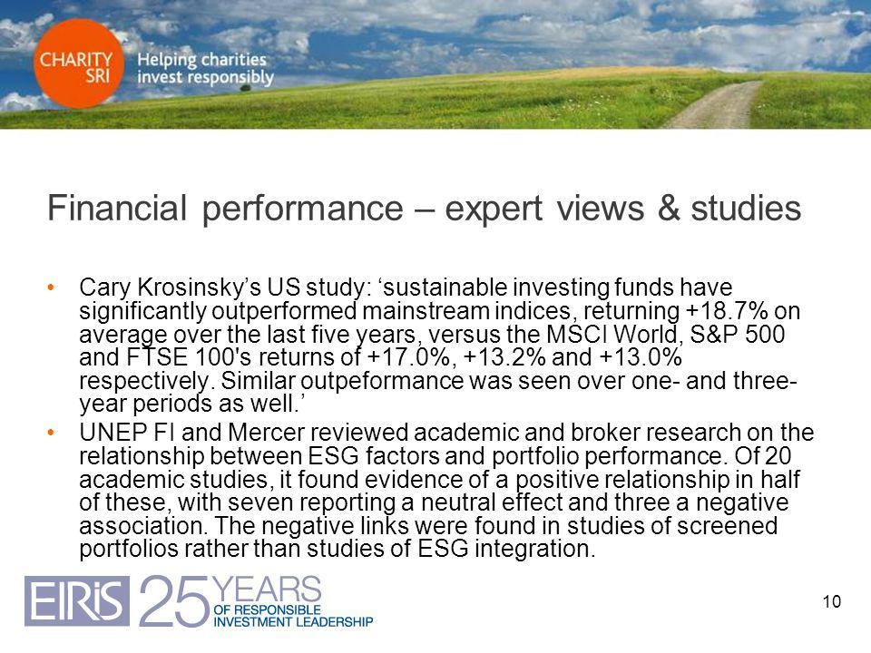 10 Financial performance – expert views & studies Cary Krosinsky's US study: 'sustainable investing funds have significantly outperformed mainstream indices, returning +18.7% on average over the last five years, versus the MSCI World, S&P 500 and FTSE 100 s returns of +17.0%, +13.2% and +13.0% respectively.