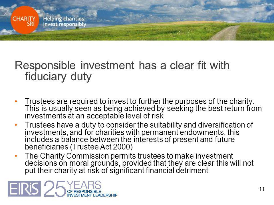 11 Responsible investment has a clear fit with fiduciary duty Trustees are required to invest to further the purposes of the charity. This is usually
