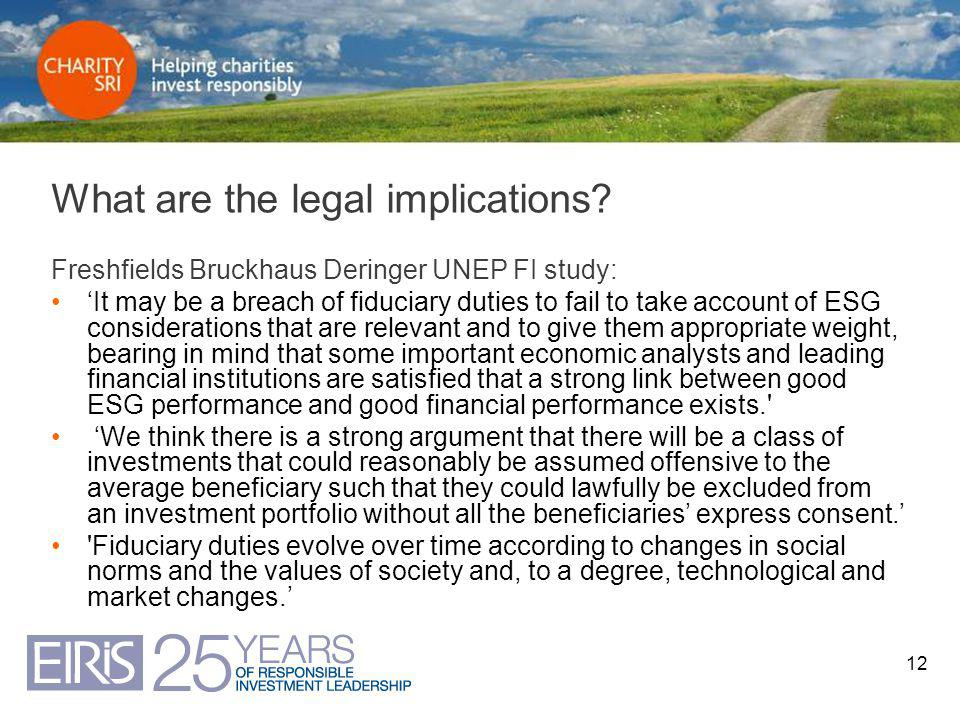 12 What are the legal implications? Freshfields Bruckhaus Deringer UNEP FI study: 'It may be a breach of fiduciary duties to fail to take account of E