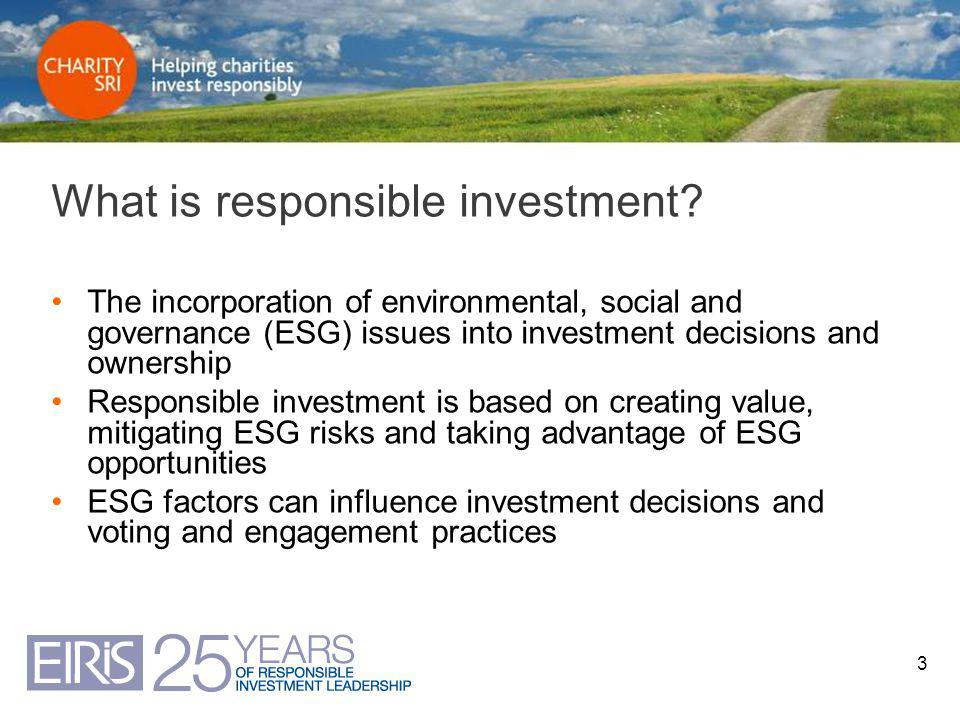 3 What is responsible investment? The incorporation of environmental, social and governance (ESG) issues into investment decisions and ownership Respo
