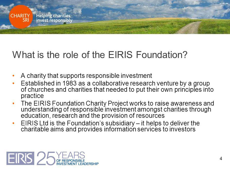 4 What is the role of the EIRIS Foundation? A charity that supports responsible investment Established in 1983 as a collaborative research venture by