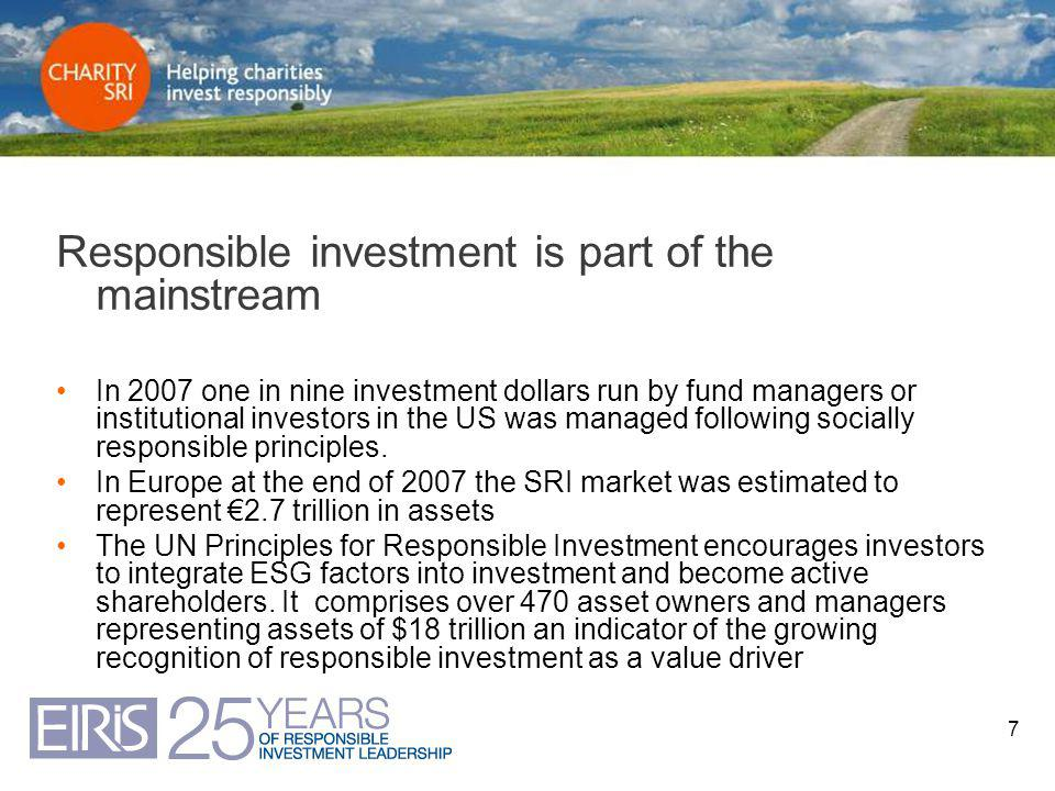 7 Responsible investment is part of the mainstream In 2007 one in nine investment dollars run by fund managers or institutional investors in the US was managed following socially responsible principles.