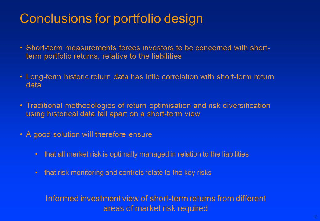 12 Conclusions for portfolio design Short-term measurements forces investors to be concerned with short- term portfolio returns, relative to the liabilities Long-term historic return data has little correlation with short-term return data Traditional methodologies of return optimisation and risk diversification using historical data fall apart on a short-term view A good solution will therefore ensure that all market risk is optimally managed in relation to the liabilities that risk monitoring and controls relate to the key risks Informed investment view of short-term returns from different areas of market risk required