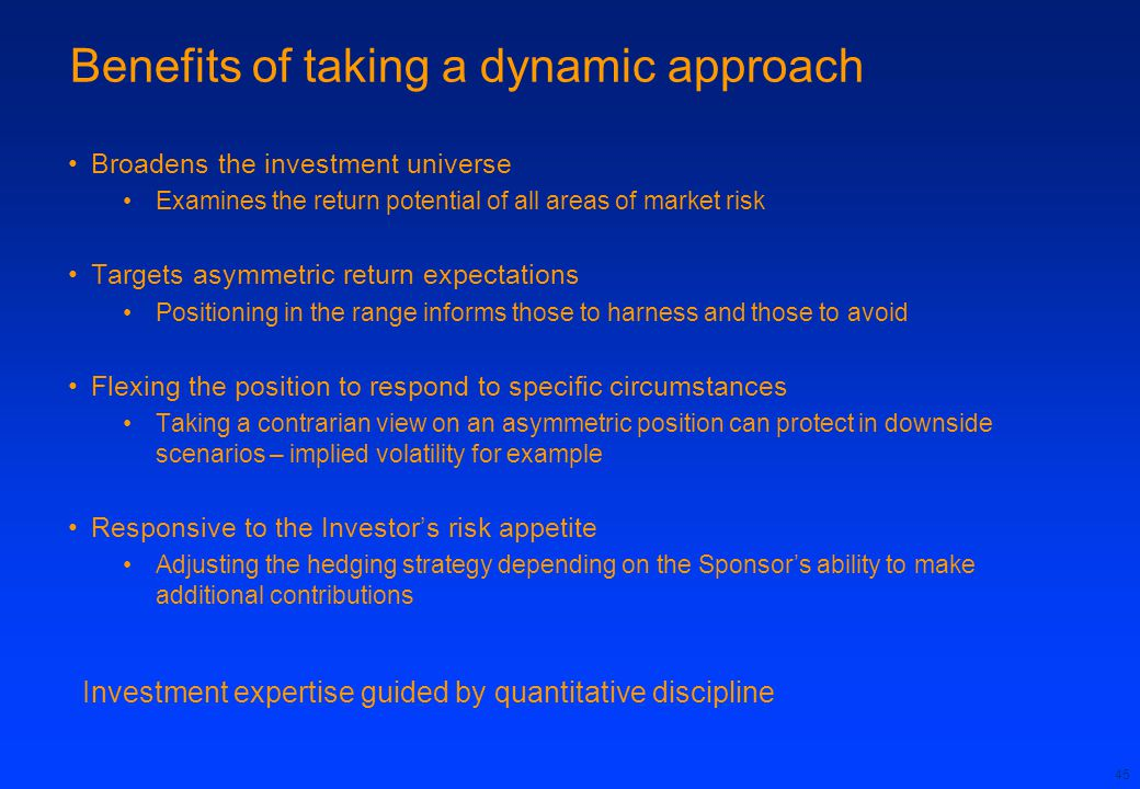 45 Benefits of taking a dynamic approach Broadens the investment universe Examines the return potential of all areas of market risk Targets asymmetric return expectations Positioning in the range informs those to harness and those to avoid Flexing the position to respond to specific circumstances Taking a contrarian view on an asymmetric position can protect in downside scenarios – implied volatility for example Responsive to the Investor's risk appetite Adjusting the hedging strategy depending on the Sponsor's ability to make additional contributions Investment expertise guided by quantitative discipline