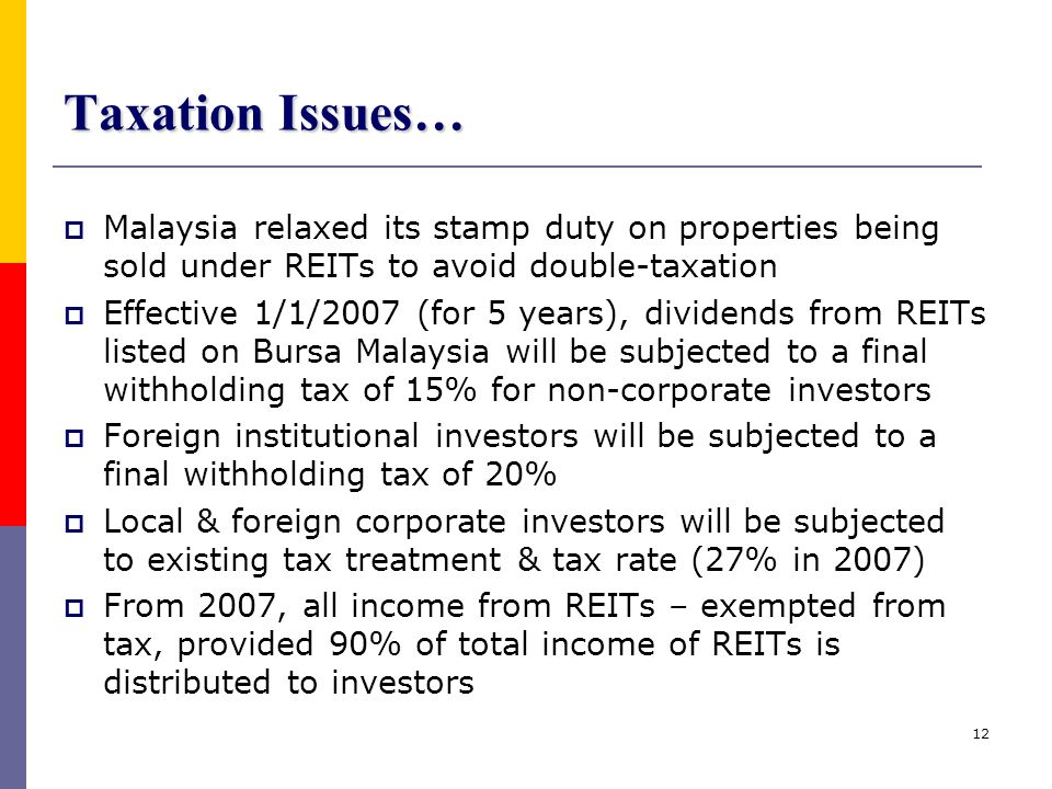 12 Taxation Issues…  Malaysia relaxed its stamp duty on properties being sold under REITs to avoid double-taxation  Effective 1/1/2007 (for 5 years)