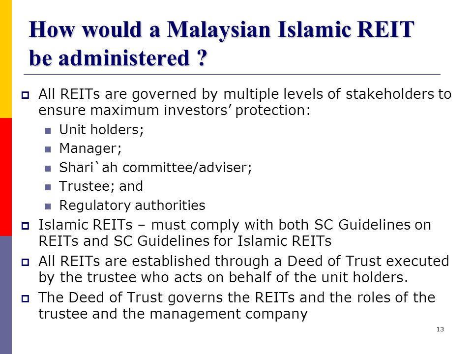 13 How would a Malaysian Islamic REIT be administered ?  All REITs are governed by multiple levels of stakeholders to ensure maximum investors' prote
