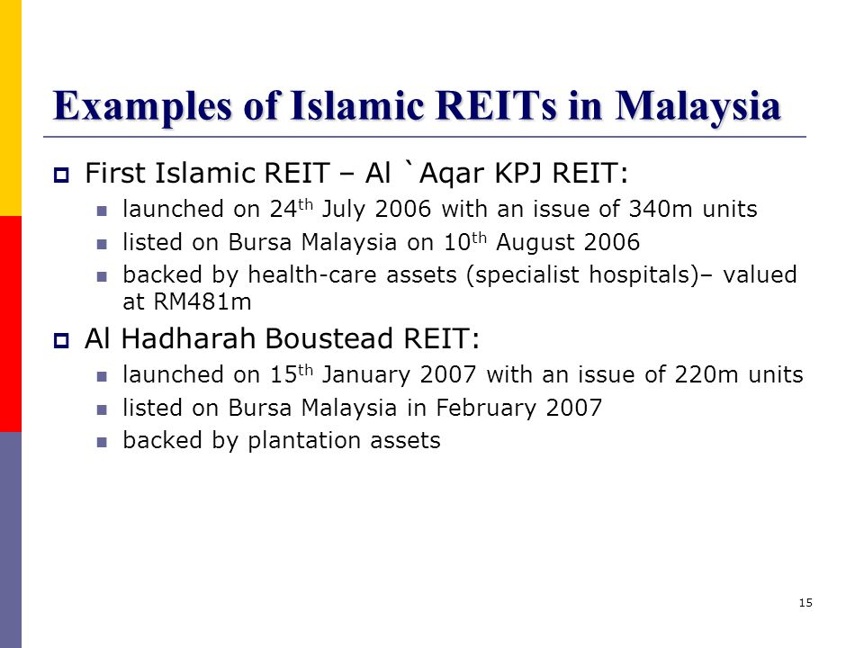 15 Examples of Islamic REITs in Malaysia  First Islamic REIT – Al `Aqar KPJ REIT: launched on 24 th July 2006 with an issue of 340m units listed on B