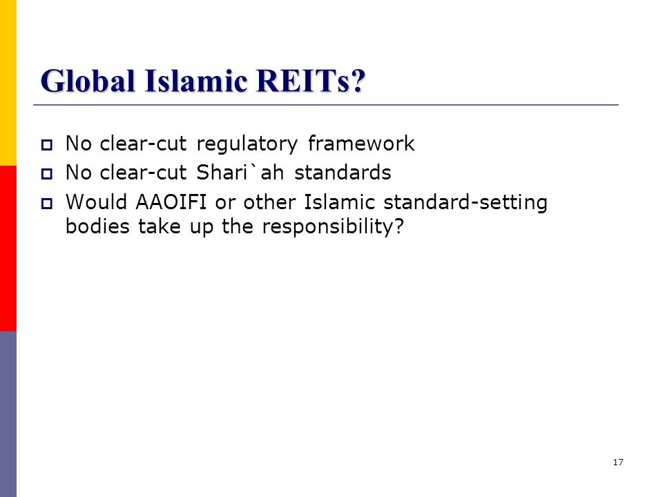 17 Global Islamic REITs?  No clear-cut regulatory framework  No clear-cut Shari`ah standards  Would AAOIFI or other Islamic standard-setting bodies