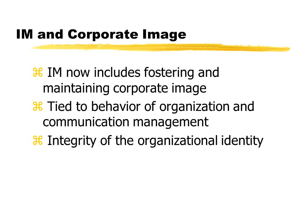 IM and Corporate Image z IM now includes fostering and maintaining corporate image z Tied to behavior of organization and communication management z Integrity of the organizational identity
