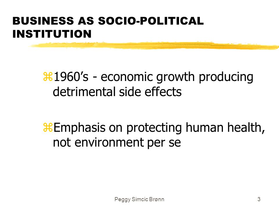 Peggy Simcic Brønn3 BUSINESS AS SOCIO-POLITICAL INSTITUTION z1960's - economic growth producing detrimental side effects zEmphasis on protecting human health, not environment per se