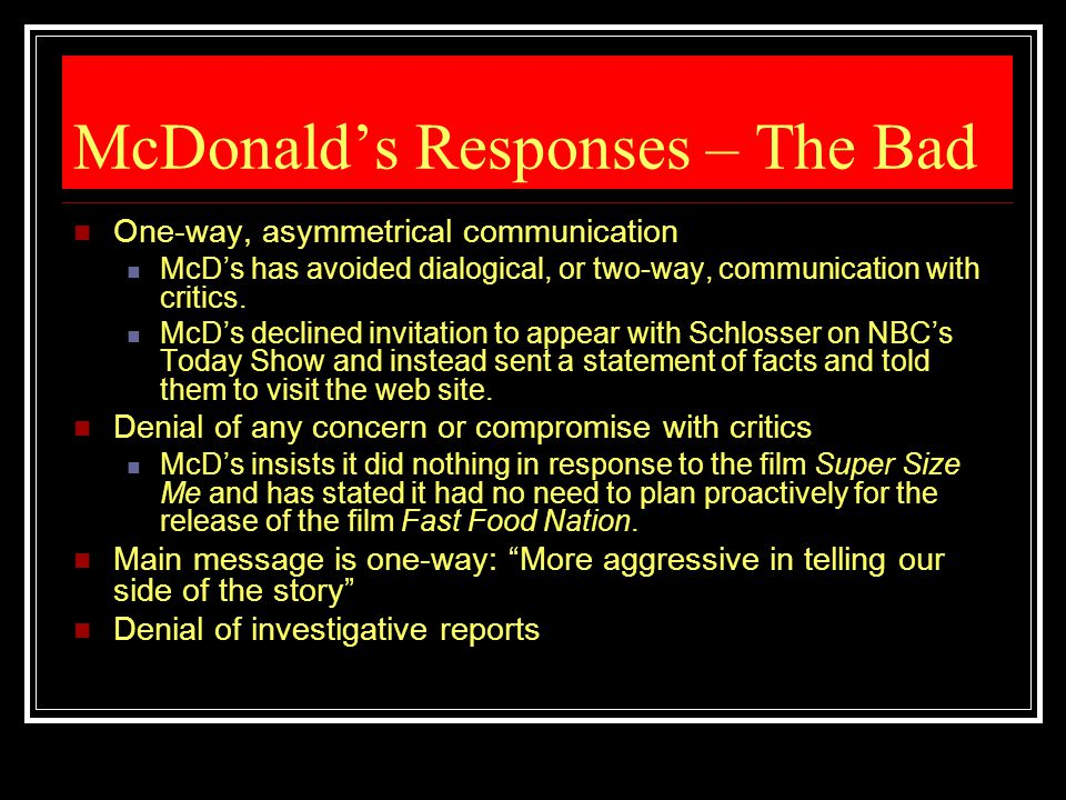McDonald's Responses – The Bad One-way, asymmetrical communication McD's has avoided dialogical, or two-way, communication with critics. McD's decline