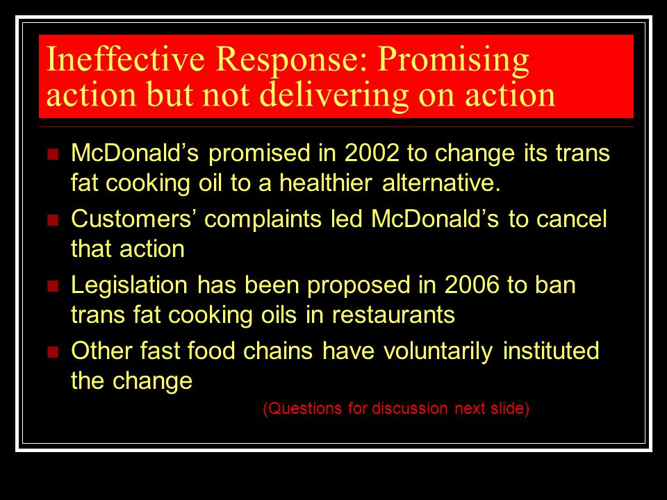 Ineffective Response: Promising action but not delivering on action McDonald's promised in 2002 to change its trans fat cooking oil to a healthier alt