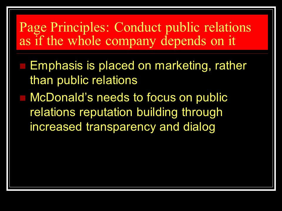 Page Principles: Conduct public relations as if the whole company depends on it Emphasis is placed on marketing, rather than public relations McDonald