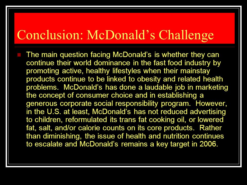 Conclusion: McDonald's Challenge The main question facing McDonald's is whether they can continue their world dominance in the fast food industry by p