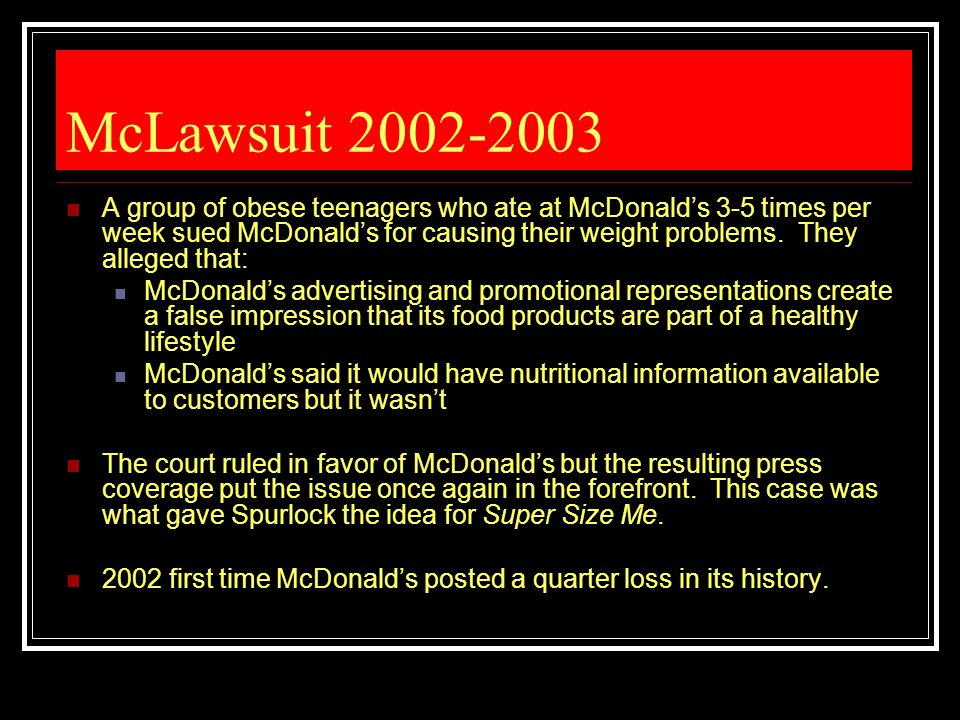 McLawsuit 2002-2003 A group of obese teenagers who ate at McDonald's 3-5 times per week sued McDonald's for causing their weight problems. They allege